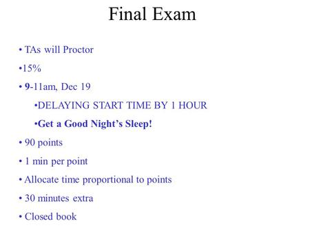 Final Exam TAs will Proctor 15% 9-11am, Dec 19 DELAYING START TIME BY 1 HOUR Get a Good Night's Sleep! 90 points 1 min per point Allocate time proportional.