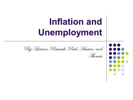 Inflation and Unemployment By: Lauren, Raunak, Paul, Hussein, and Thomas.