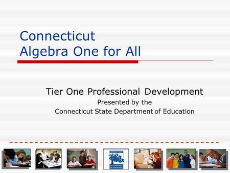 Connecticut Algebra One for All Tier One Professional Development Presented by the Connecticut State Department of Education.