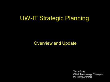 UW-IT Strategic Planning Overview and Update Terry Gray Chief Technology Therapist 26 October 2010.