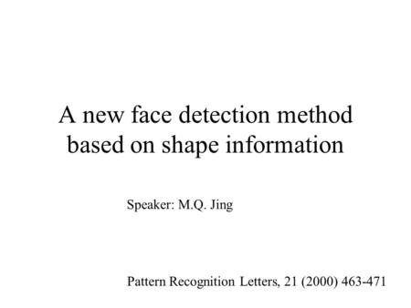 A new face detection method based on shape information Pattern Recognition Letters, 21 (2000) 463-471 Speaker: M.Q. Jing.