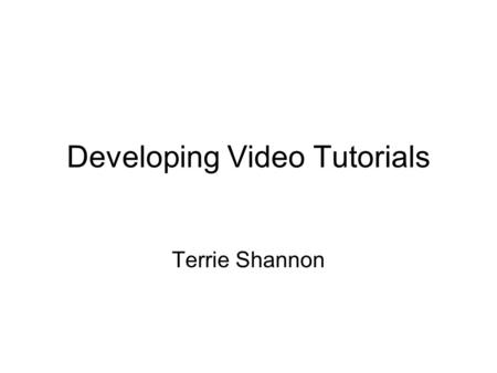 Developing Video Tutorials Terrie Shannon. Examples of Video Tutorials  Can try FREE.