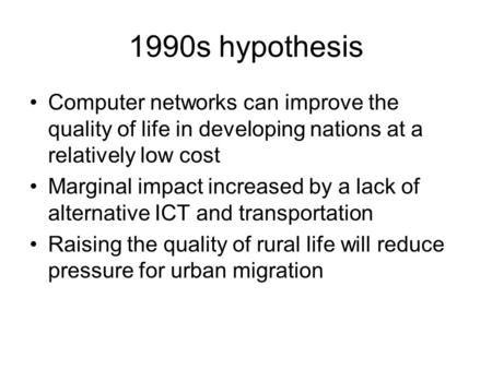 1990s hypothesis Computer networks can improve the quality of life in developing nations at a relatively low cost Marginal impact increased by a lack of.