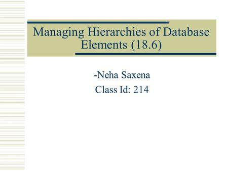 Managing Hierarchies of Database Elements (18.6) -Neha Saxena Class Id: 214.