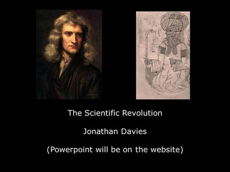 The Scientific Revolution Jonathan Davies (Powerpoint will be on the website)