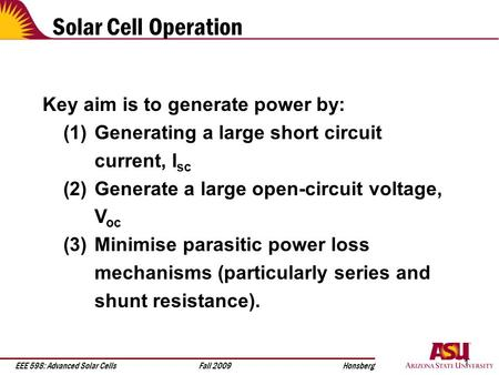 EEE 598: Advanced Solar CellsFall 2009Honsberg 1 Solar Cell Operation Key aim is to generate power by: (1) Generating a large short circuit current, I.