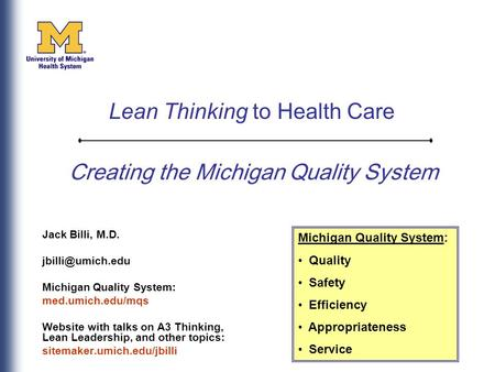 Creating the Michigan Quality System Jack Billi, M.D. Michigan Quality System: med.umich.edu/mqs Website with talks on A3 Thinking, Lean.