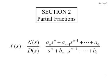 1 Section 2 SECTION 2 Partial Fractions. 2 We need to split the following into separate terms: Roots of the denominator D(s): Case I – unrepeated factor.