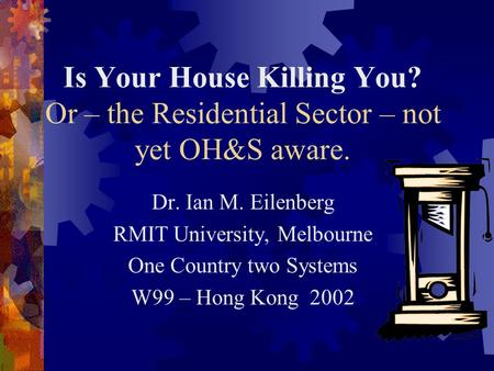 Is Your House Killing You? Or – the Residential Sector – not yet OH&S aware. Dr. Ian M. Eilenberg RMIT University, Melbourne One Country two Systems W99.