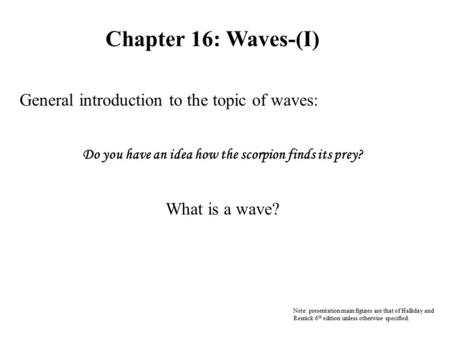 Chapter 16: Waves-(I) General introduction to the topic of waves: Do you have an idea how the scorpion finds its prey? What is a wave? Note: presentation.