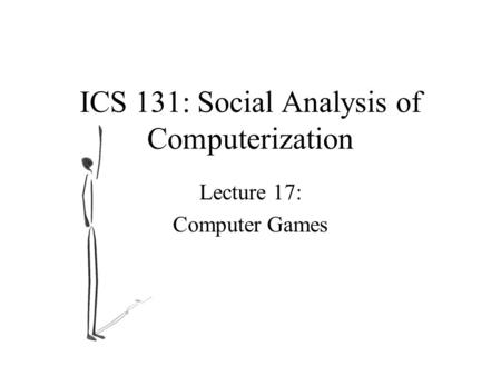 ICS 131: Social Analysis of Computerization Lecture 17: Computer Games.
