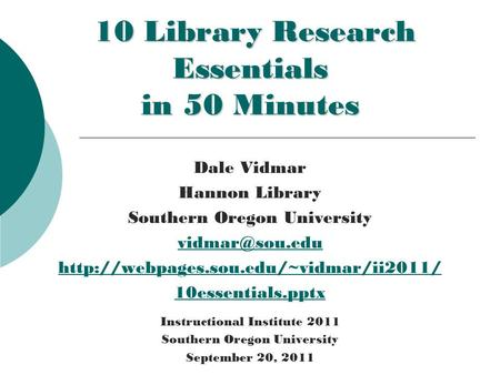 10 Library Research Essentials in 50 Minutes 10 Library Research Essentials in 50 Minutes Dale Vidmar Hannon Library Southern Oregon University