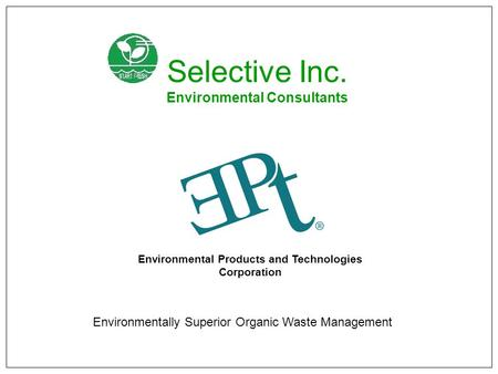Environmental Products and Technologies Corporation Environmentally Superior Organic Waste Management Selective Inc. Environmental Consultants.