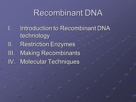 Recombinant DNA I.Introduction to Recombinant DNA technology II.Restriction Enzymes III.Making Recombinants IV.Molecular Techniques.