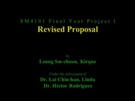 S M 4 1 0 1 F i n a l Y e a r P r o j e c t I Revised Proposal by Leung Sze-chuen, Kirque Under the Advisement of Dr. Lai Chiu-han, Linda Dr. Héctor Rodríguez.