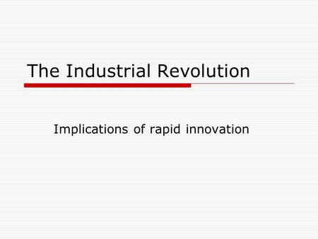 The Industrial Revolution Implications of rapid innovation The opposition: to the Romantics (