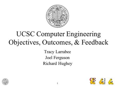 1 UCSC Computer Engineering Objectives, Outcomes, & Feedback Tracy Larrabee Joel Ferguson Richard Hughey.
