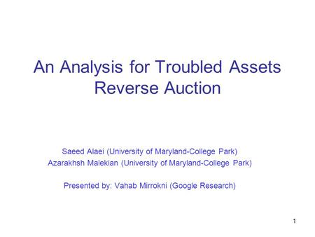 1 An Analysis for Troubled Assets Reverse Auction Saeed Alaei (University of Maryland-College Park) Azarakhsh Malekian (University of Maryland-College.