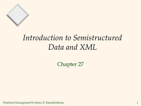 Database Management Systems, R. Ramakrishnan1 Introduction to Semistructured Data and XML Chapter 27.