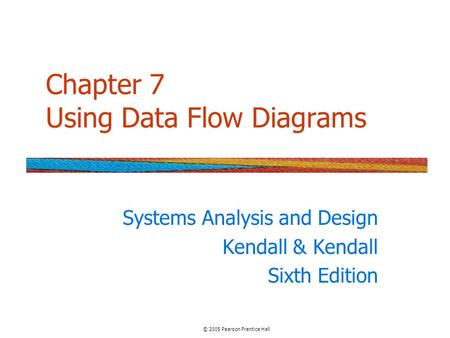 Chapter 7 Using Data Flow Diagrams Systems Analysis and Design Kendall & Kendall Sixth Edition © 2005 Pearson Prentice Hall.