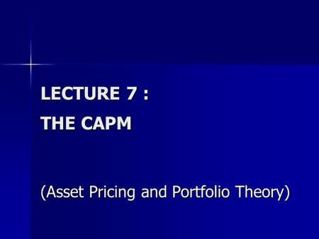 LECTURE 7 : THE CAPM (Asset Pricing and Portfolio Theory)