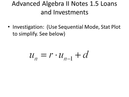 Advanced Algebra II Notes 1.5 Loans and Investments Investigation: (Use Sequential Mode, Stat Plot to simplify. See below)