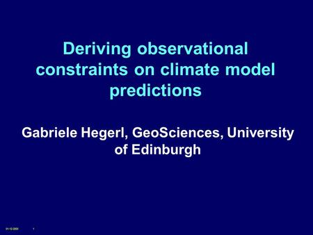 01-12-20001 Deriving observational constraints on climate model predictions Gabriele Hegerl, GeoSciences, University of Edinburgh.