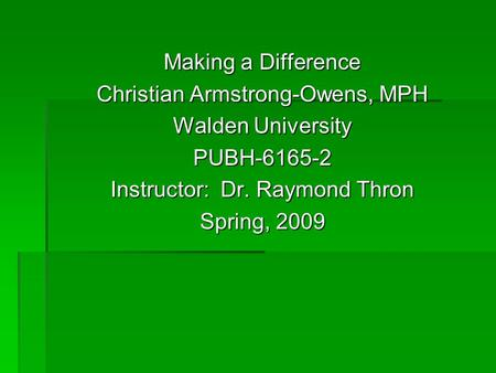 Making a Difference Christian Armstrong-Owens, MPH Walden University PUBH-6165-2 Instructor: Dr. Raymond Thron Spring, 2009.