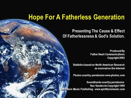 Hope For A Fatherless Generation Presenting The Cause & Effect Of Fatherlessness & God's Solution. Produced By Father Heart Communications Copyright 2003.