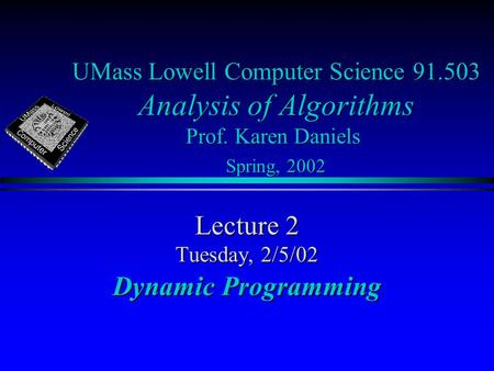 UMass Lowell Computer Science 91.503 Analysis of Algorithms Prof. Karen Daniels Spring, 2002 Lecture 2 Tuesday, 2/5/02 Dynamic Programming.