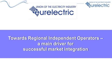 Towards Regional Independent Operators – a main driver for successful market integration.
