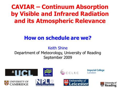 CAVIAR – Continuum Absorption by Visible and Infrared Radiation and its Atmospheric Relevance How on schedule are we? Keith Shine Department of Meteorology,