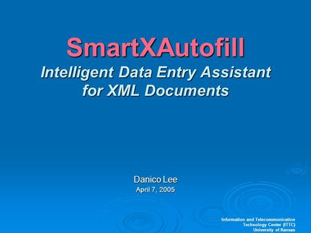 Information and Telecommunication Technology Center (ITTC) University of Kansas SmartXAutofill Intelligent Data Entry Assistant for XML Documents Danico.