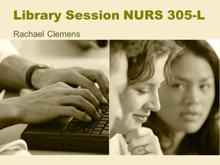 Library Session NURS 305-L Rachael Clemens. Purpose of this session Teach you how to obtain the scholarly literature you need to support these assignments: