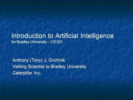 Introduction to Artificial Intelligence for Bradley University – CS 521 Anthony (Tony) J. Grichnik Visiting Scientist to Bradley University Caterpillar.
