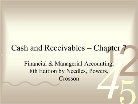 Cash and Receivables – Chapter 7 Financial & Managerial Accounting, 8th Edition by Needles, Powers, Crosson.
