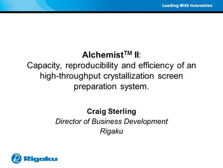 Alchemist TM II: Capacity, reproducibility and efficiency of an high-throughput crystallization screen preparation system. Craig Sterling Director of Business.