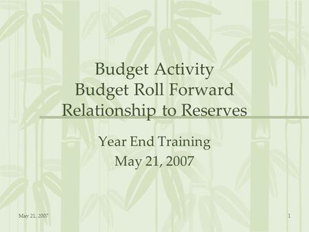 May 21, 20071 Budget Activity Budget Roll Forward Relationship to Reserves Year End Training May 21, 2007.