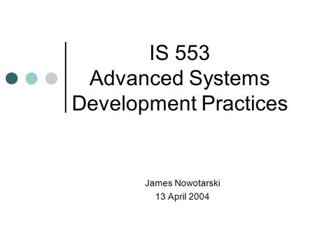 James Nowotarski 13 April 2004 IS 553 Advanced Systems Development Practices.