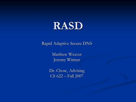 RASD Rapid Adaptive Secure DNS Matthew Weaver Jeremy Witmer Dr. Chow, Advising CS 622 – Fall 2007.