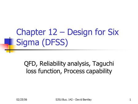 02/25/06SJSU Bus. 142 - David Bentley1 Chapter 12 – Design for Six Sigma (DFSS) QFD, Reliability analysis, Taguchi loss function, Process capability.