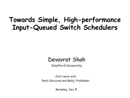 Towards Simple, High-performance Input-Queued Switch Schedulers Devavrat Shah Stanford University Berkeley, Dec 5 Joint work with Paolo Giaccone and Balaji.