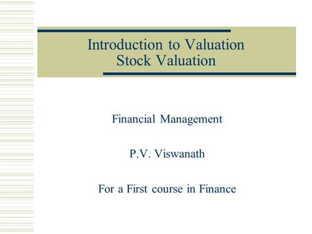 Introduction to Valuation Stock Valuation Financial Management P.V. Viswanath For a First course in Finance.