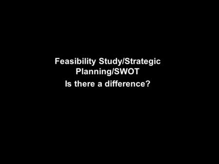 Feasibility Study/Strategic Planning/SWOT Is there a difference?