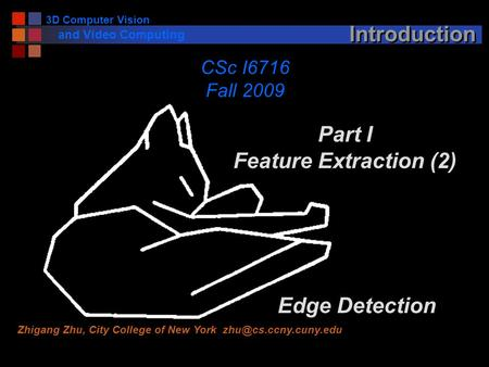 <strong>3D</strong> Computer Vision <strong>and</strong> Video Computing Introduction Part I Feature Extraction (2) Edge Detection CSc I6716 Fall 2009 Zhigang Zhu, City College of New York.