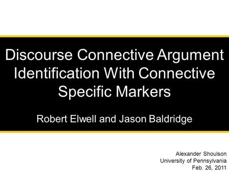 1 Discourse Connective Argument Identification With Connective Specific Markers Robert Elwell and Jason Baldridge Alexander Shoulson University of Pennsylvania.