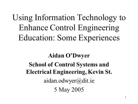 1 Using Information Technology to Enhance Control Engineering Education: Some Experiences Aidan O'Dwyer School of Control Systems and Electrical Engineering,