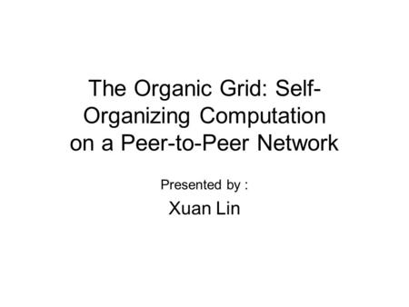 The Organic Grid: Self- Organizing Computation on a Peer-to-Peer Network Presented by : Xuan Lin.