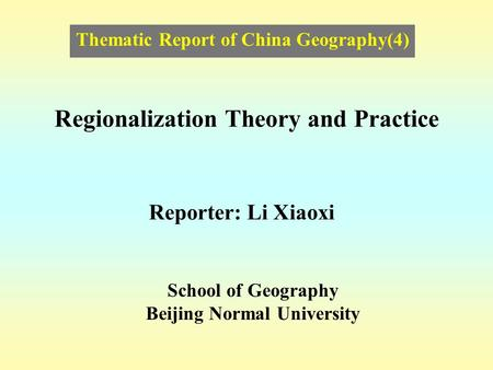 Regionalization Theory and Practice Thematic Report of China Geography(4) School of Geography Beijing Normal University Reporter: Li Xiaoxi.