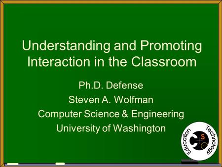 Understanding and Promoting Interaction in the Classroom Ph.D. Defense Steven A. Wolfman Computer Science & Engineering University of Washington.